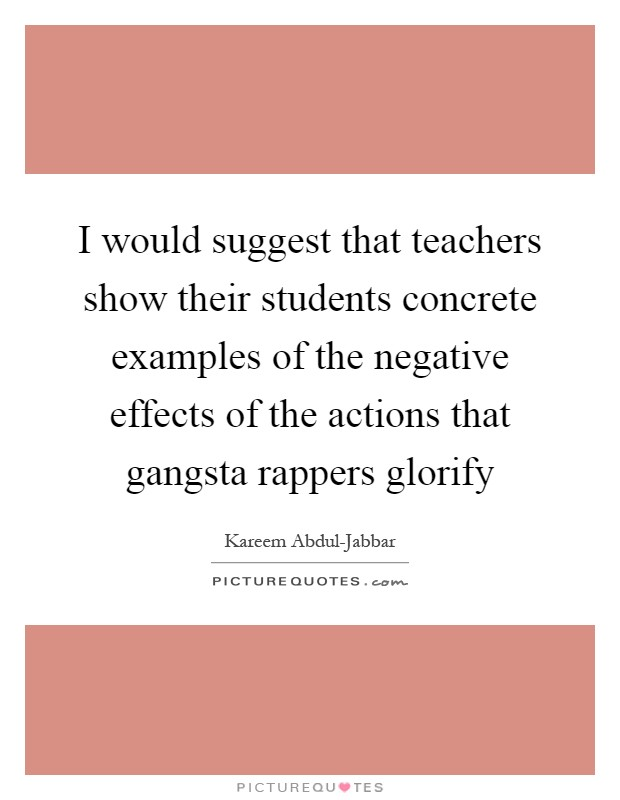 I would suggest that teachers show their students concrete examples of the negative effects of the actions that gangsta rappers glorify Picture Quote #1