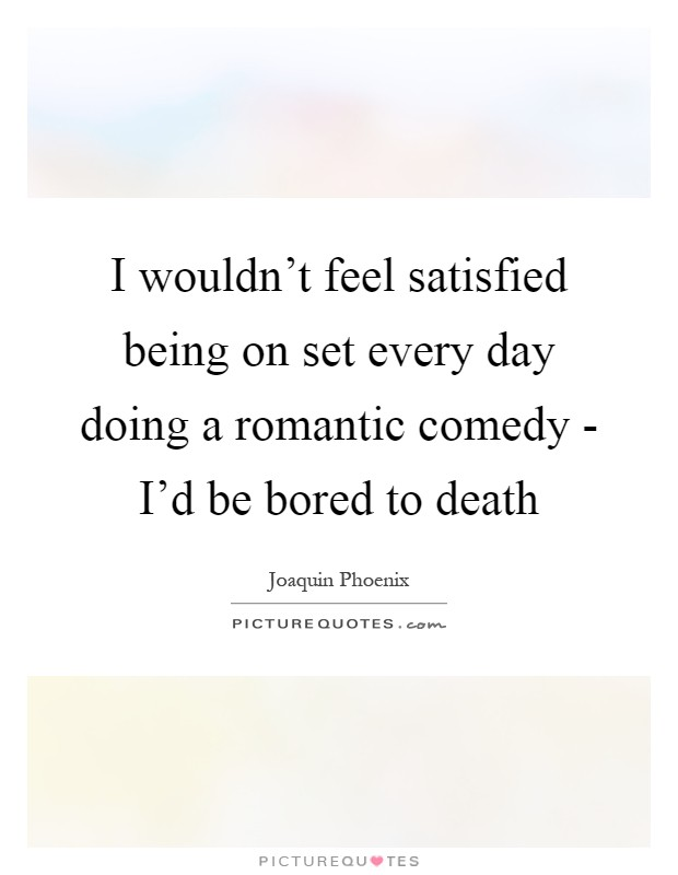 I wouldn't feel satisfied being on set every day doing a romantic comedy - I'd be bored to death Picture Quote #1