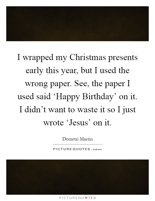 I wrapped my Christmas presents early this year, but I used the wrong paper. See, the paper I used said 'Happy Birthday' on it. I didn't want to waste it so I just wrote 'Jesus' on it Picture Quote #1