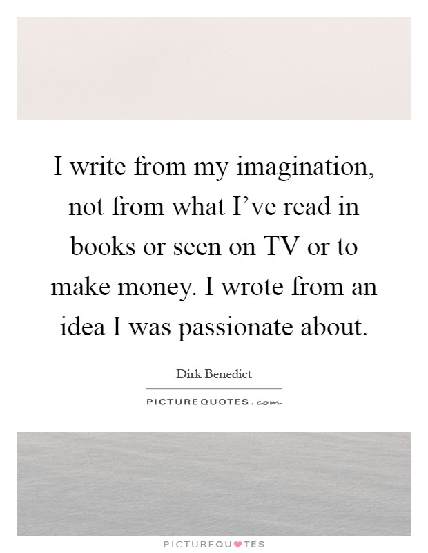 I write from my imagination, not from what I've read in books or seen on TV or to make money. I wrote from an idea I was passionate about Picture Quote #1