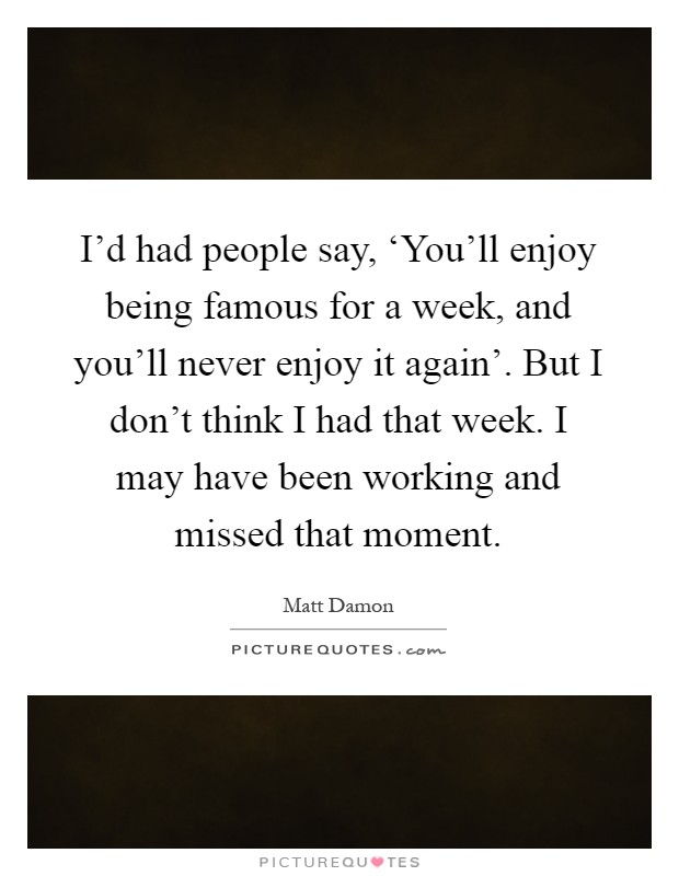 I'd had people say, 'You'll enjoy being famous for a week, and you'll never enjoy it again'. But I don't think I had that week. I may have been working and missed that moment Picture Quote #1