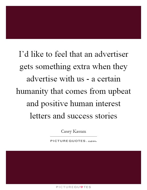 I'd like to feel that an advertiser gets something extra when they advertise with us - a certain humanity that comes from upbeat and positive human interest letters and success stories Picture Quote #1
