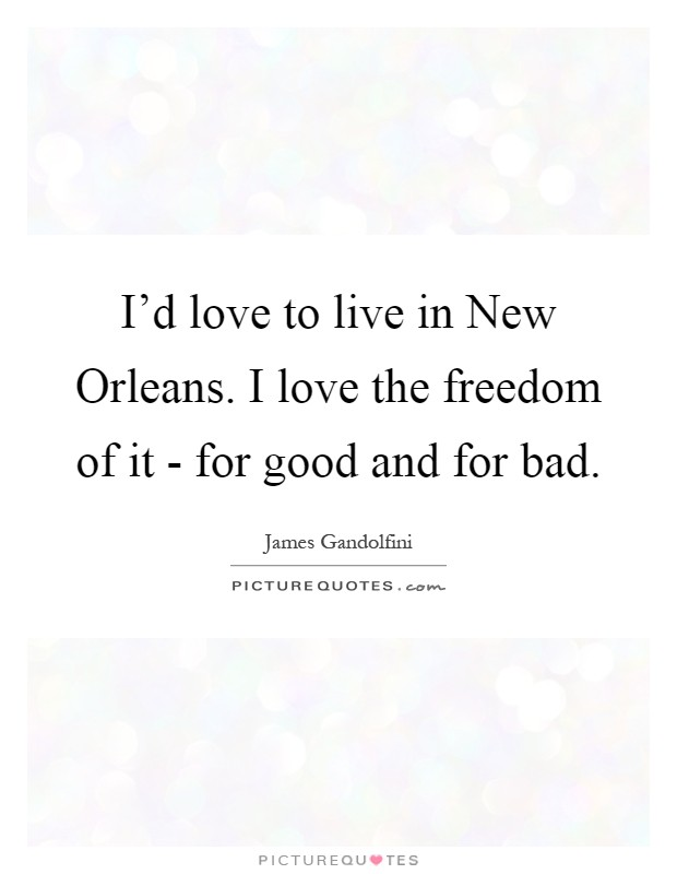 I'd love to live in New Orleans. I love the freedom of it - for good and for bad Picture Quote #1