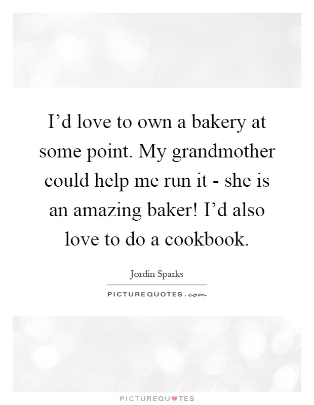 I'd love to own a bakery at some point. My grandmother could help me run it - she is an amazing baker! I'd also love to do a cookbook Picture Quote #1