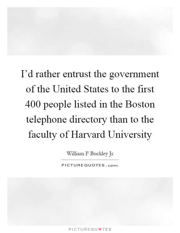 I'd rather entrust the government of the United States to the first 400 people listed in the Boston telephone directory than to the faculty of Harvard University Picture Quote #1