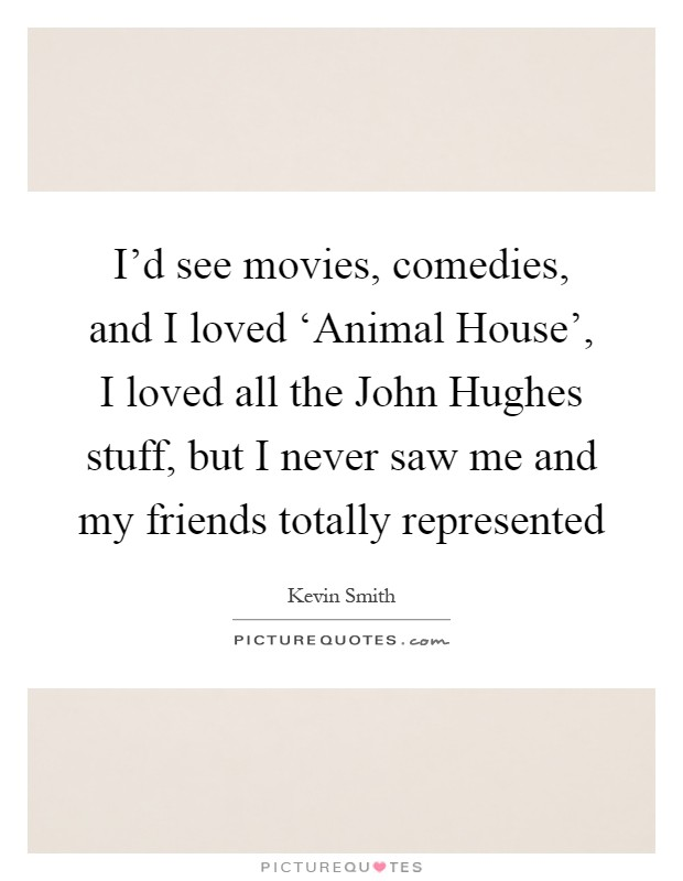 I'd see movies, comedies, and I loved 'Animal House', I loved all the John Hughes stuff, but I never saw me and my friends totally represented Picture Quote #1