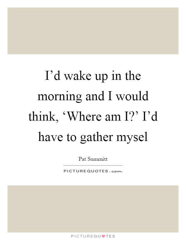 I'd wake up in the morning and I would think, 'Where am I?' I'd have to gather mysel Picture Quote #1