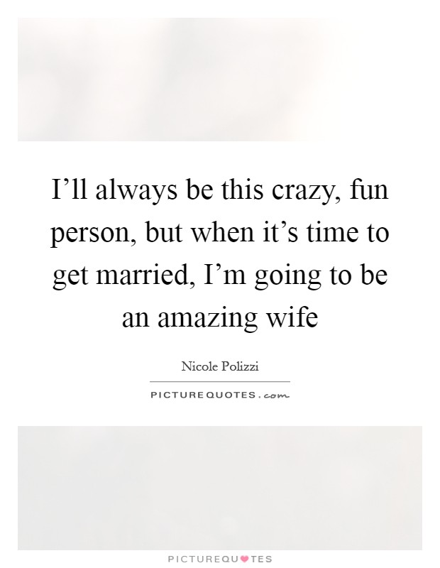 I'll always be this crazy, fun person, but when it's time to get married, I'm going to be an amazing wife Picture Quote #1