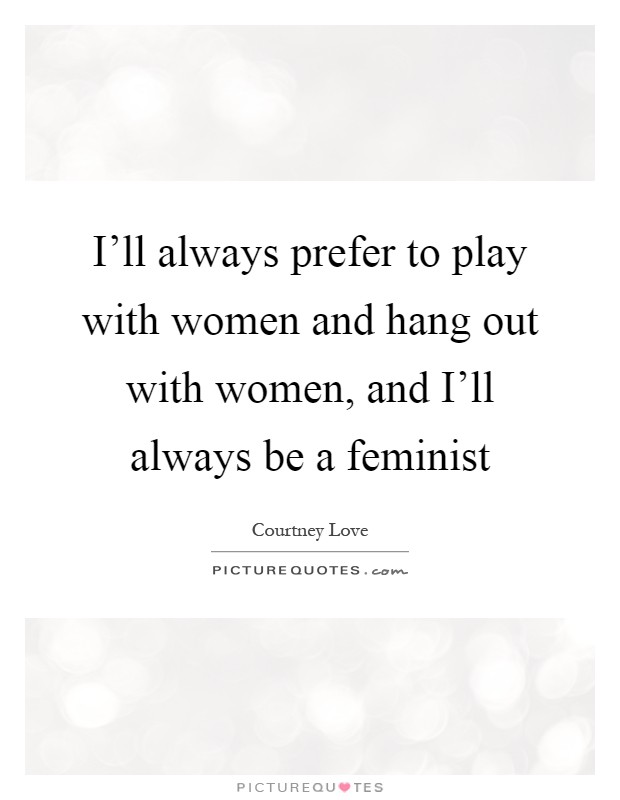 I'll always prefer to play with women and hang out with women, and I'll always be a feminist Picture Quote #1