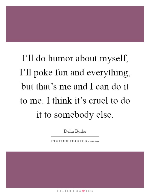 I'll do humor about myself, I'll poke fun and everything, but that's me and I can do it to me. I think it's cruel to do it to somebody else Picture Quote #1