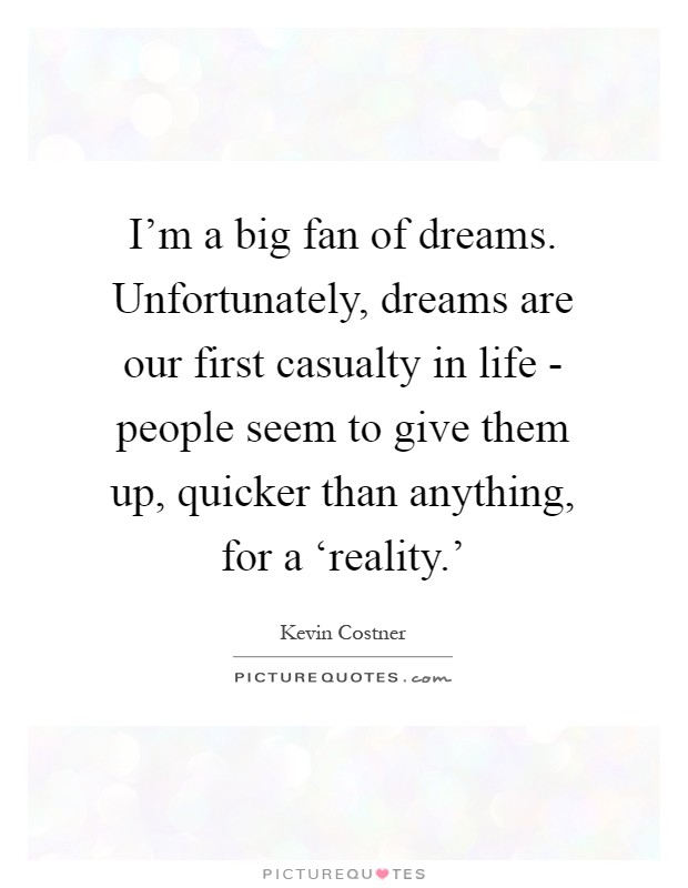 I'm a big fan of dreams. Unfortunately, dreams are our first casualty in life - people seem to give them up, quicker than anything, for a 'reality.' Picture Quote #1