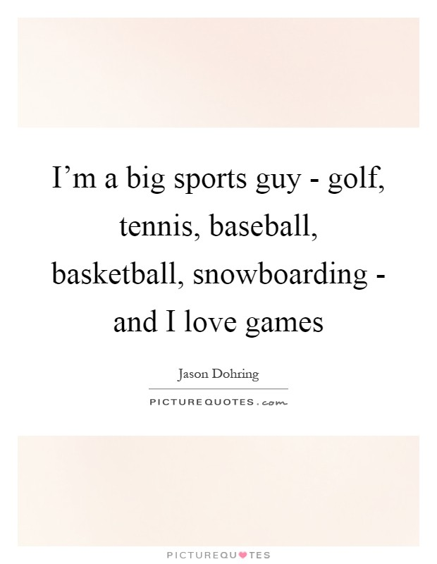 I'm a big sports guy - golf, tennis, baseball, basketball, snowboarding - and I love games Picture Quote #1