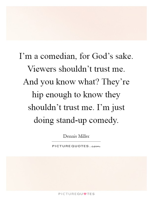 I'm a comedian, for God's sake. Viewers shouldn't trust me. And you know what? They're hip enough to know they shouldn't trust me. I'm just doing stand-up comedy Picture Quote #1