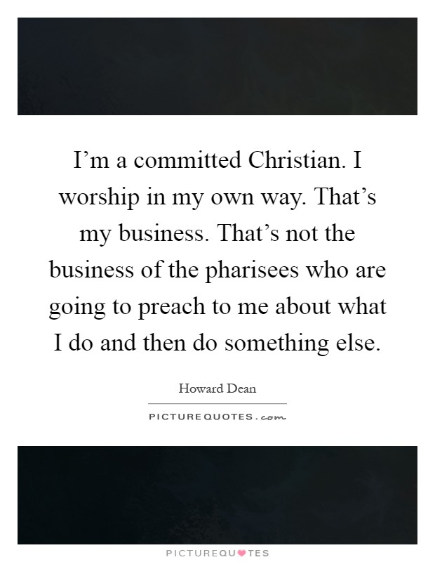 I'm a committed Christian. I worship in my own way. That's my business. That's not the business of the pharisees who are going to preach to me about what I do and then do something else Picture Quote #1
