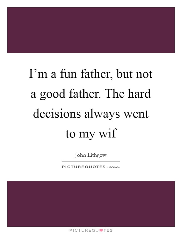 I'm a fun father, but not a good father. The hard decisions always went to my wif Picture Quote #1