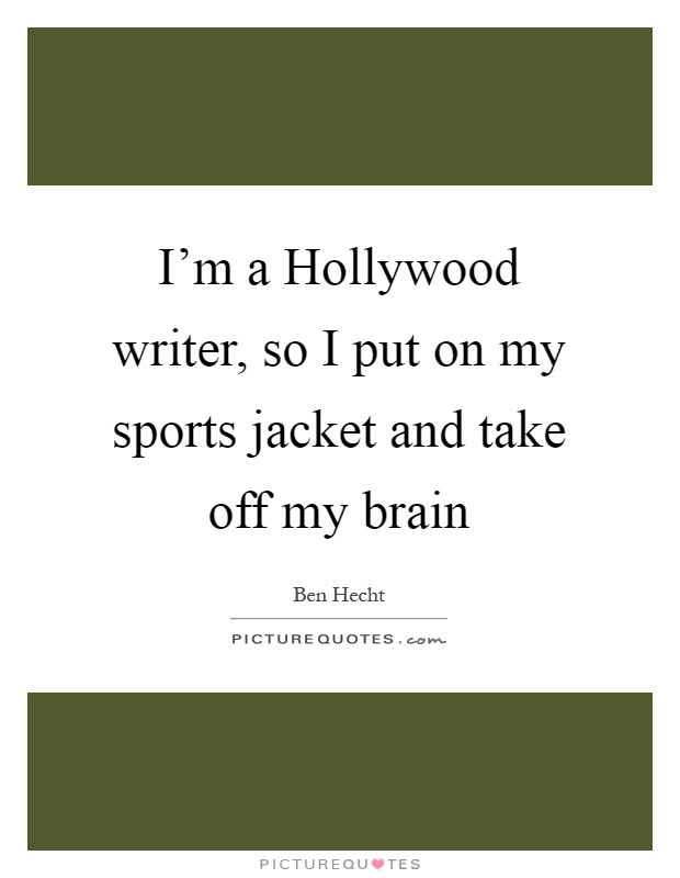 I'm a Hollywood writer, so I put on my sports jacket and take off my brain Picture Quote #1