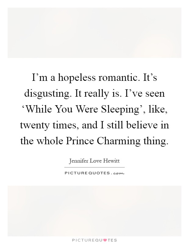 I'm a hopeless romantic. It's disgusting. It really is. I've seen 'While You Were Sleeping', like, twenty times, and I still believe in the whole Prince Charming thing Picture Quote #1