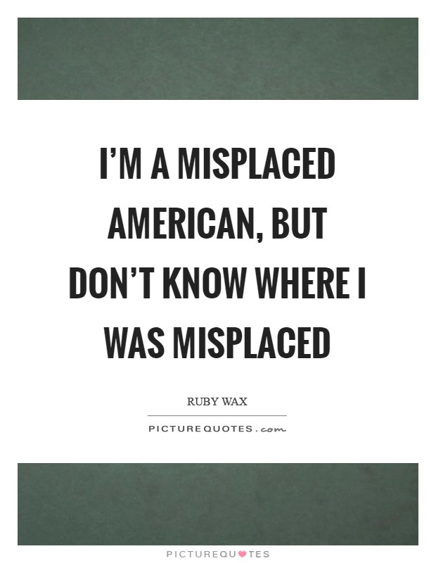 I'm a misplaced American, but don't know where I was misplaced Picture Quote #1
