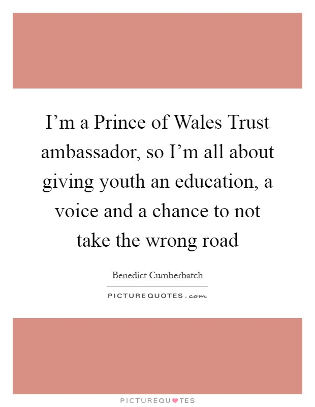 I'm a Prince of Wales Trust ambassador, so I'm all about giving youth an education, a voice and a chance to not take the wrong road Picture Quote #1