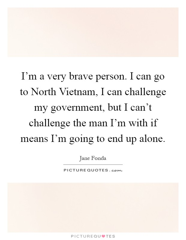 I'm a very brave person. I can go to North Vietnam, I can challenge my government, but I can't challenge the man I'm with if means I'm going to end up alone Picture Quote #1
