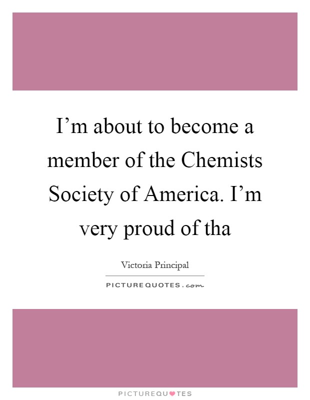 I'm about to become a member of the Chemists Society of America. I'm very proud of tha Picture Quote #1