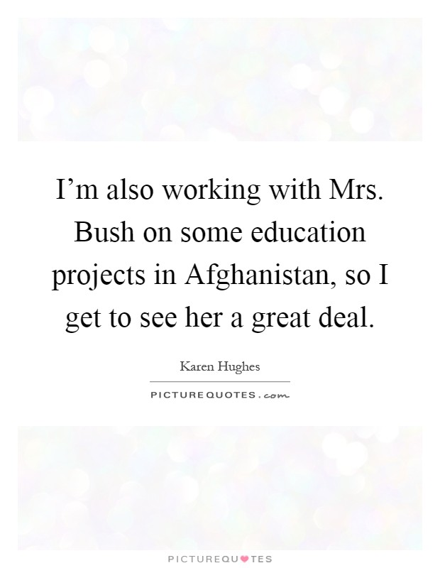 I'm also working with Mrs. Bush on some education projects in Afghanistan, so I get to see her a great deal Picture Quote #1