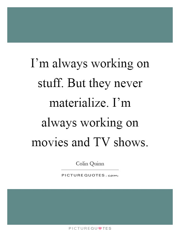 I'm always working on stuff. But they never materialize. I'm always working on movies and TV shows Picture Quote #1