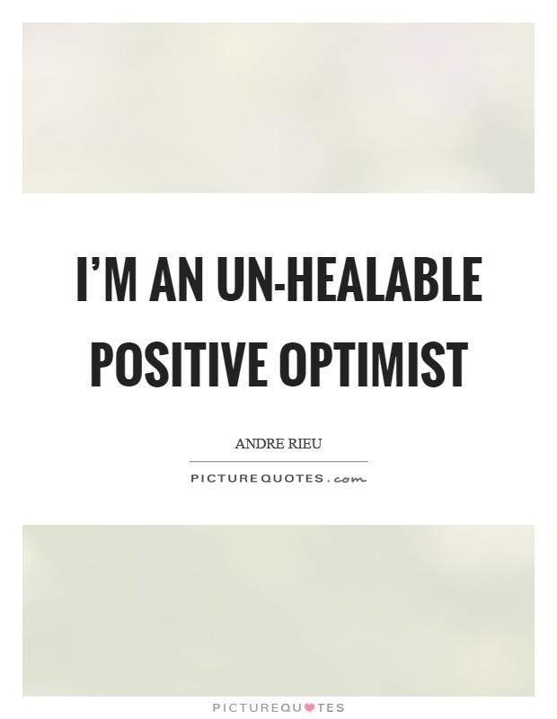 I'm an un-healable positive optimist Picture Quote #1