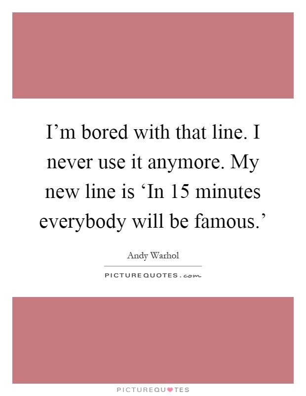 I'm bored with that line. I never use it anymore. My new line is 'In 15 minutes everybody will be famous.' Picture Quote #1