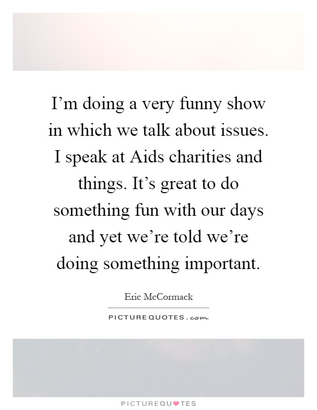 I'm doing a very funny show in which we talk about issues. I speak at Aids charities and things. It's great to do something fun with our days and yet we're told we're doing something important Picture Quote #1