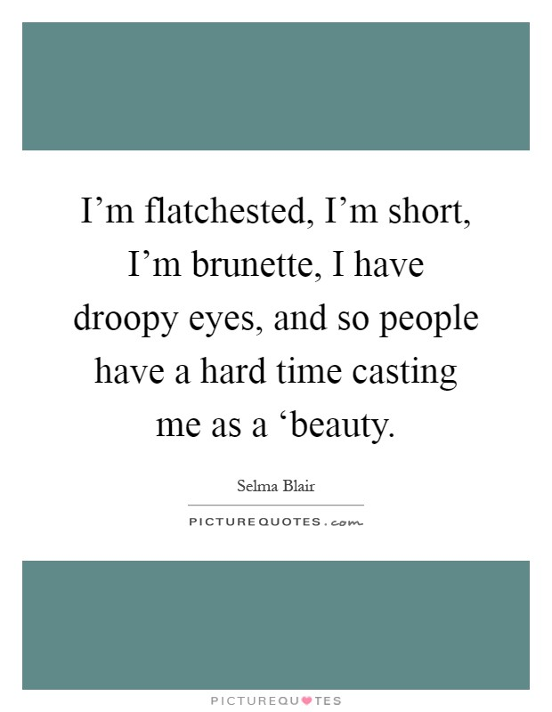 I'm flatchested, I'm short, I'm brunette, I have droopy eyes, and so people have a hard time casting me as a 'beauty Picture Quote #1