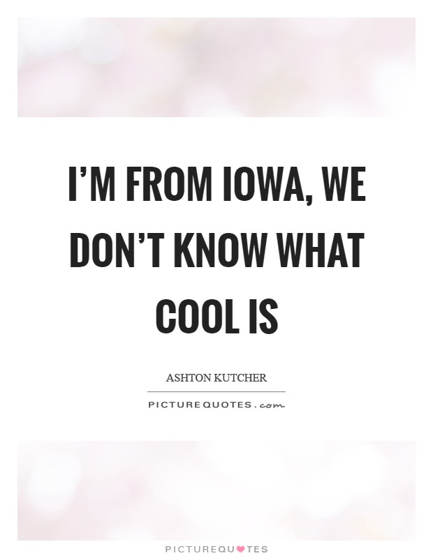 I'm from Iowa, we don't know what cool is Picture Quote #1