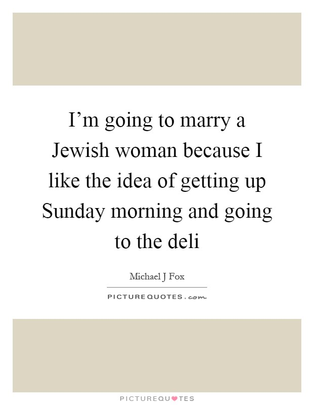 I'm going to marry a Jewish woman because I like the idea of getting up Sunday morning and going to the deli Picture Quote #1