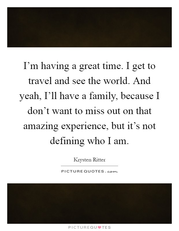 I'm having a great time. I get to travel and see the world. And yeah, I'll have a family, because I don't want to miss out on that amazing experience, but it's not defining who I am Picture Quote #1