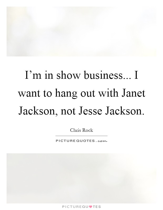 I'm in show business... I want to hang out with Janet Jackson, not Jesse Jackson Picture Quote #1