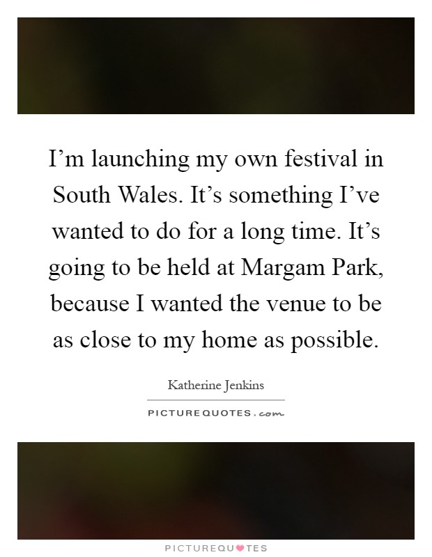 I'm launching my own festival in South Wales. It's something I've wanted to do for a long time. It's going to be held at Margam Park, because I wanted the venue to be as close to my home as possible Picture Quote #1