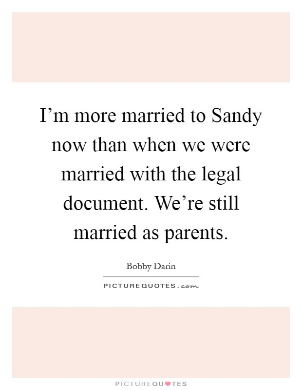 I'm more married to Sandy now than when we were married with the legal document. We're still married as parents Picture Quote #1