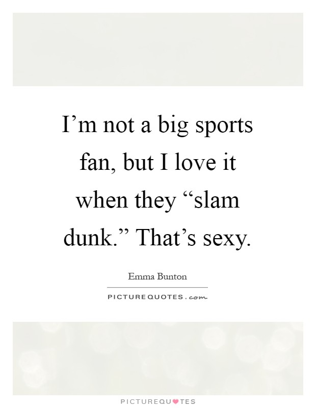 """I'm not a big sports fan, but I love it when they """"slam dunk."""" That's sexy Picture Quote #1"""