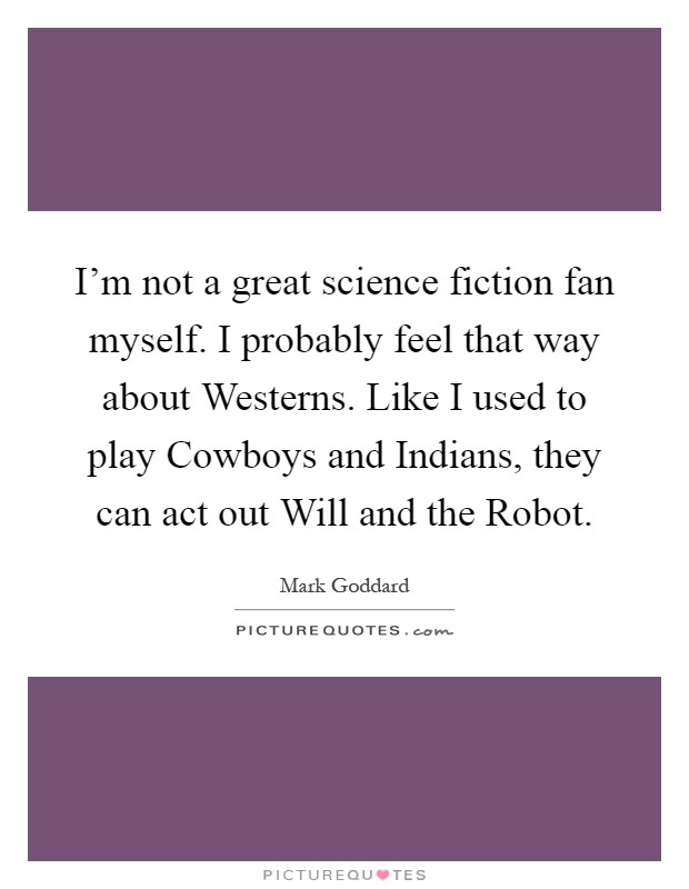 I'm not a great science fiction fan myself. I probably feel that way about Westerns. Like I used to play Cowboys and Indians, they can act out Will and the Robot Picture Quote #1