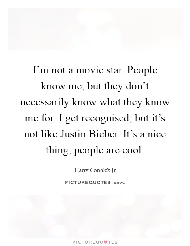 I'm not a movie star. People know me, but they don't necessarily know what they know me for. I get recognised, but it's not like Justin Bieber. It's a nice thing, people are cool Picture Quote #1