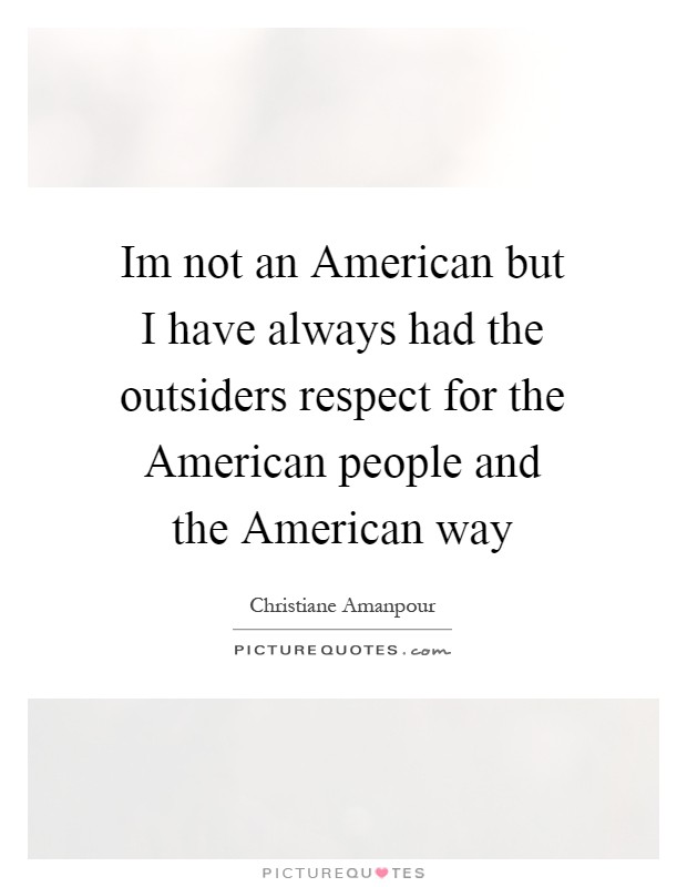 Im not an American but I have always had the outsiders respect for the American people and the American way Picture Quote #1