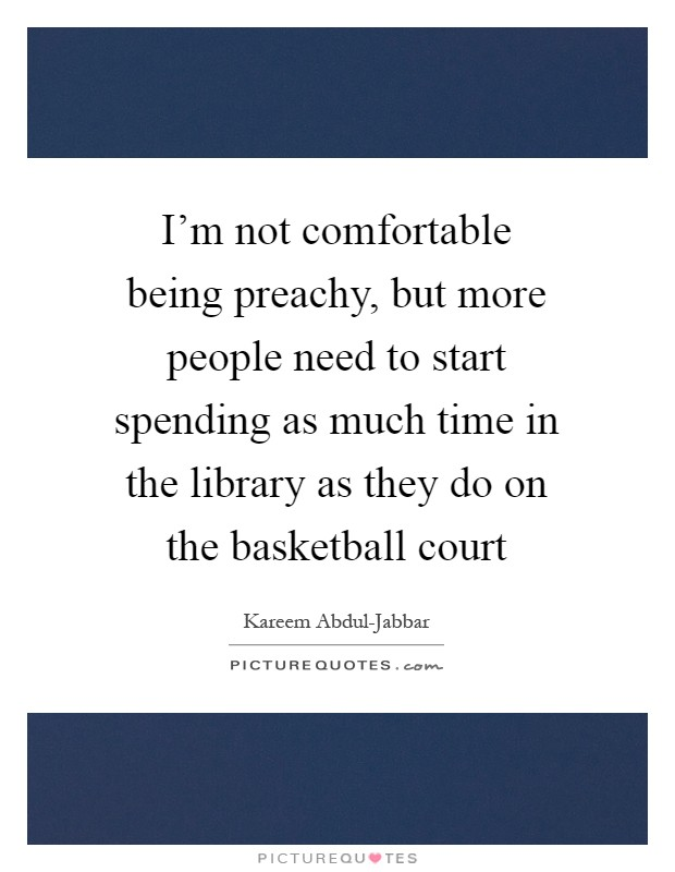I'm not comfortable being preachy, but more people need to start spending as much time in the library as they do on the basketball court Picture Quote #1