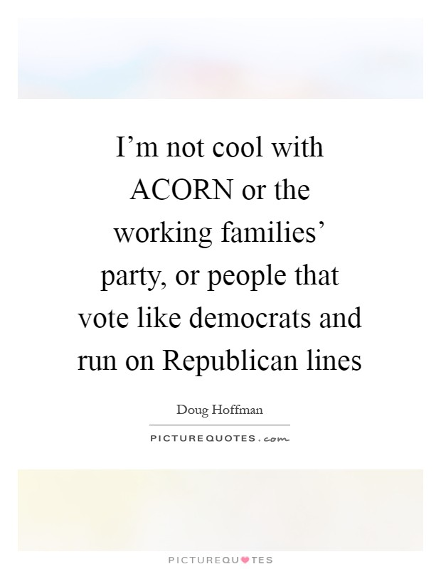 I'm not cool with ACORN or the working families' party, or people that vote like democrats and run on Republican lines Picture Quote #1