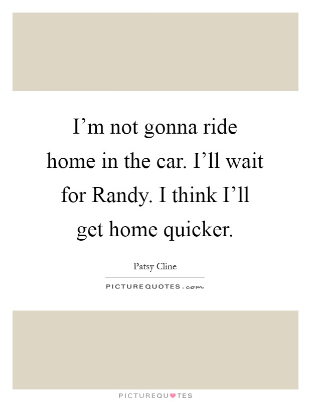 I'm Not Gonna Ride Home In The Car. I'll Wait For Randy. I