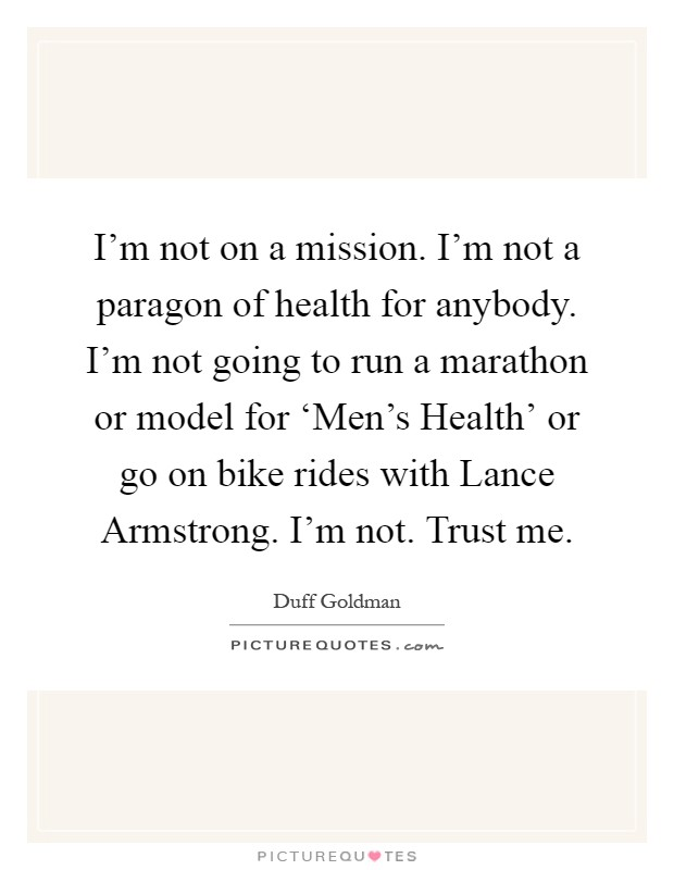 I'm not on a mission. I'm not a paragon of health for anybody. I'm not going to run a marathon or model for 'Men's Health' or go on bike rides with Lance Armstrong. I'm not. Trust me Picture Quote #1