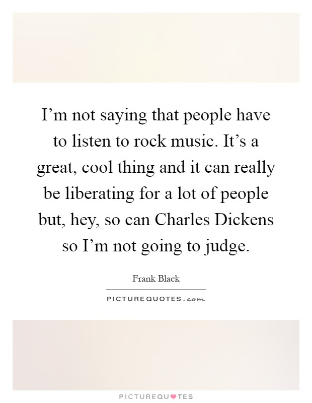 I'm not saying that people have to listen to rock music. It's a great, cool thing and it can really be liberating for a lot of people but, hey, so can Charles Dickens so I'm not going to judge Picture Quote #1