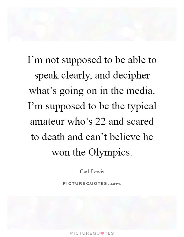 I'm not supposed to be able to speak clearly, and decipher what's going on in the media. I'm supposed to be the typical amateur who's 22 and scared to death and can't believe he won the Olympics Picture Quote #1