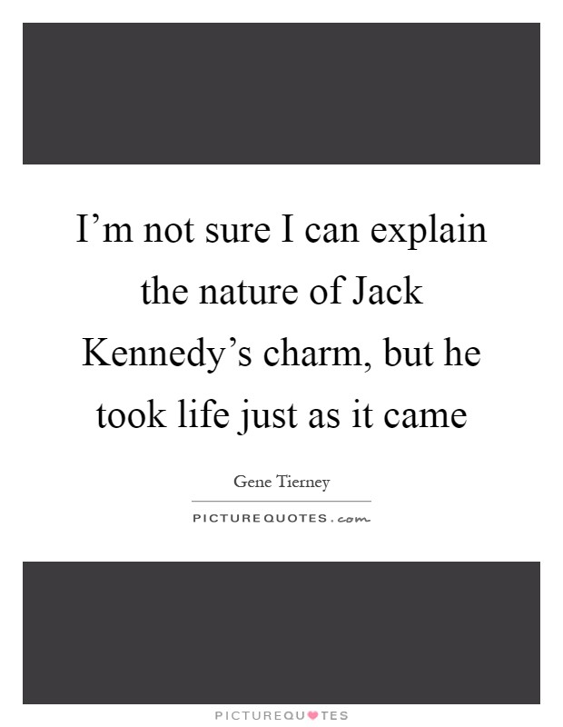I'm not sure I can explain the nature of Jack Kennedy's charm, but he took life just as it came Picture Quote #1