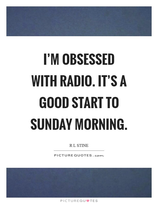 I'm obsessed with radio. It's a good start to Sunday morning Picture Quote #1