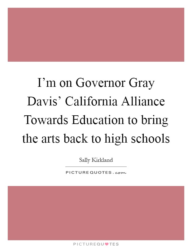 I'm on Governor Gray Davis' California Alliance Towards Education to bring the arts back to high schools Picture Quote #1